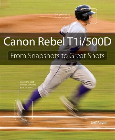 Canon Rebel T1i/500D: From Snapshots to Great Shots by Jeff Revell