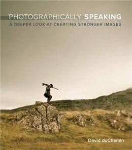 Book Photographically Speaking: A Deeper Look at Creating Stronger Images by David Duchemin