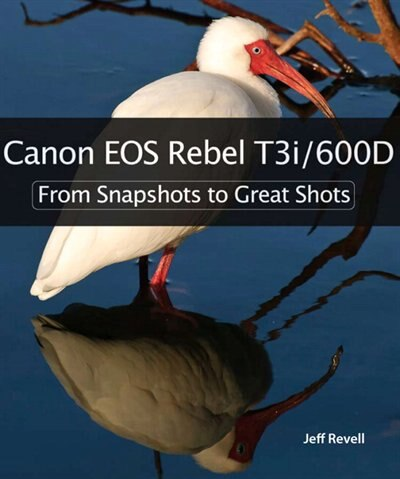 Canon EOS Rebel T3i / 600D: From Snapshots to Great Shots by Jeff Revell