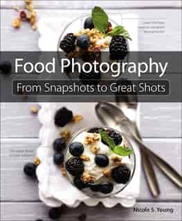 Food Photography: From Snapshots to Great Shots by Nicole S. Young