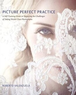 Book Picture Perfect Practice: A Self-Training Guide to Mastering the Challenges of Taking World-Class… by Roberto Valenzuela