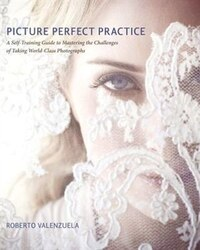 Picture Perfect Practice: A Self-Training Guide to Mastering the Challenges of Taking World-Class…