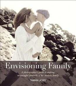 Book Envisioning Family: A Photographer's Guide To Making Meaningful Portraits Of The Modern Family by Tamara Lackey
