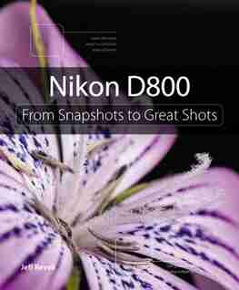 Nikon D800: From Snapshots To Great Shots by Jeff Revell