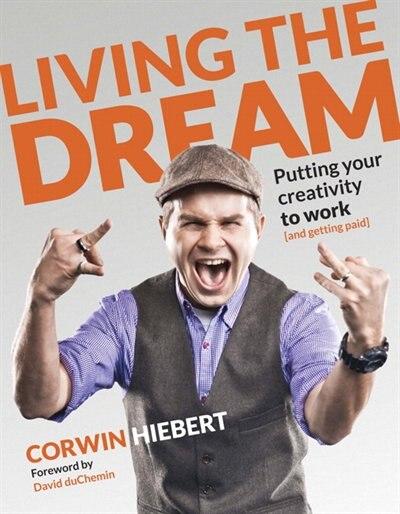 Living The Dream: Putting Your Creativity To Work (and Getting Paid) by Corwin Hiebert
