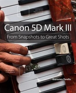 Book Canon 5d Mark Iii: From Snapshots To Great Shots by Ibarionex Perello