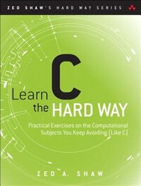 Learn C The Hard Way: Practical Exercises On The Computational Subjects You Keep Avoiding (like C)