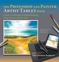 The Photoshop And Painter Artist Tablet Book: Creative Techniques In Digital Painting Using Wacom…