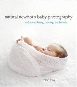 Book Natural Newborn Baby Photography: A Guide To Posing, Shooting, And Business by Robin Long