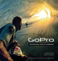 Gopro: Professional Guide To Filmmaking [covers The Hero4 And All Gopro Cameras]