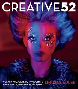 Book Creative 52: Weekly Projects To Invigorate Your Photography Portfolio by Lindsay Adler
