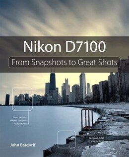 Book Nikon D7100: From Snapshots To Great Shots by John Batdorff