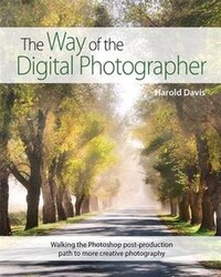 The Way Of The Digital Photographer: Walking The Photoshop Post-production Path To More Creative…
