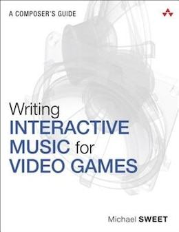 Book Writing Interactive Music For Video Games: A Composer's Guide by Michael Sweet