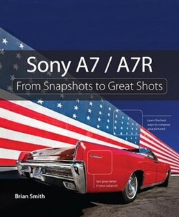 Book Sony A7 / A7r: From Snapshots To Great Shots by Brian Smith