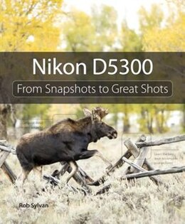 Book Nikon D5300: From Snapshots To Great Shots by Rob Sylvan