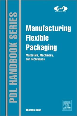 Book Manufacturing Flexible Packaging: Materials, Machinery, And Techniques by Thomas Dunn