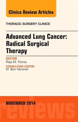 Book Advanced Lung Cancer: Radical Surgical Therapy, An Issue Of Thoracic Surgery Clinics by Raja Flores
