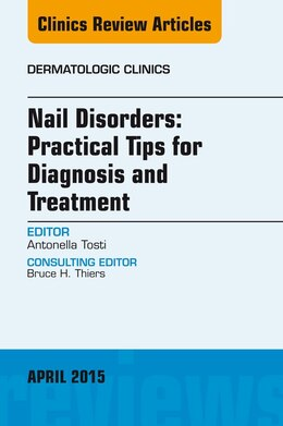 Book Nail Disorders: Practical Tips For Diagnosis And Treatment, An Issue Of Dermatologic Clinics by Antonella Tosti