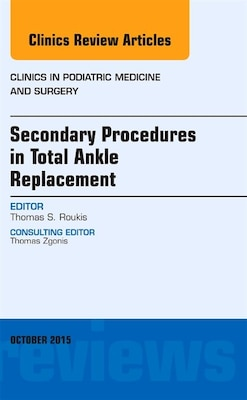 Book Secondary Procedures In Total Ankle Replacement, An Issue Of Clinics In Podiatric Medicine And… by Thomas S. Roukis