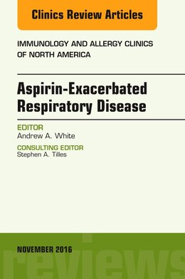 Book Aspirin-exacerbated Respiratory Disease, An Issue Of Immunology And Allergy Clinics Of North America by Andrew A. White