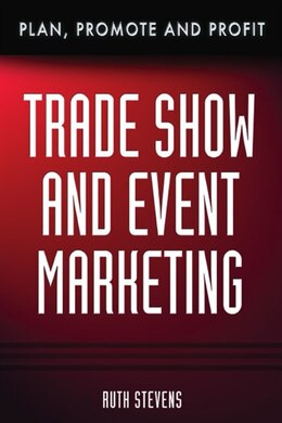 Book Trade Show & Event Marketing: Plan, Promote & Profit by Ruth Stevens