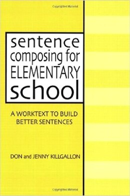 Book Sentence Composing for Elementary School: A Worktext to Build Better Sentences by Don Killgallon