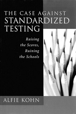 Book The Case Against Standardized Testing: Raising The Scores, Ruining The Schools by Alfie Kohn