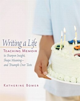 Book Writing a Life: Teaching Memoir To Sharpen Insight, Shape Meaning - And Triumph Over Tests by Katherine Bomer