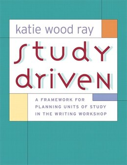 Book Study Driven: A Framework For Planning Units Of Study In The Writing Workshop by Katie Wood Ray