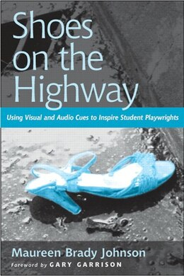 Book Shoes On The Highway: Using Visual And Audio Cues To Inspire Student Playwrights by Maureen Brady Johnson