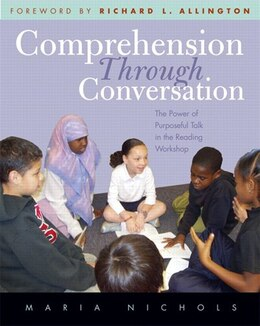 Book Comprehension Through Conversation: The Power Of Purposeful Talk In The Reading Workshop by Maria Nichols