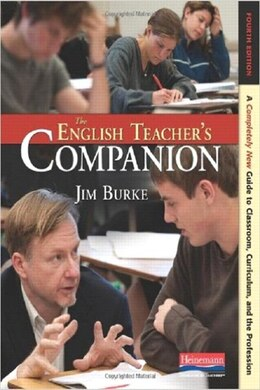Book The English Teacher's Companion: A Completely New Guide To Classroom, Curriculum, And The Profession by Burke, Jim