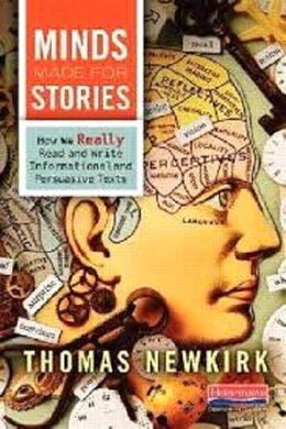 Book Minds Made For Stories: How We Really Read And Write Informational And Persuasive Texts by Thomas Newkirk