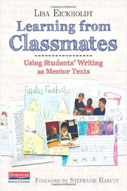 Book Learning From Classmates: Using Students' Writing As Mentor Texts by Lisa Eickholdt