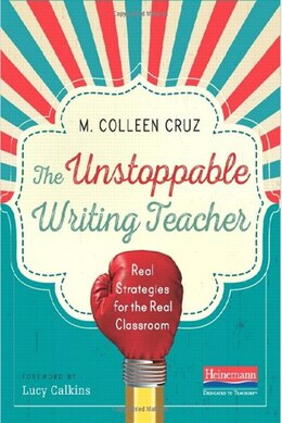 Book The Unstoppable Writing Teacher: Real Strategies For The Real Classroom by M. Colleen Cruz