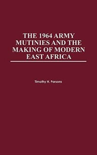 Book The 1964 Army Mutinies And The Making Of Modern East Africa by Timothy Parsons