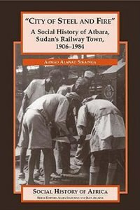 City Of Steel And Fire: A Social History Of Atbara, Sudan's Railway Town, 1906-1984