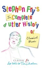Stephen Fry's Incomplete And Utter History Of Classical Music: As Told To Tim Lihoreau