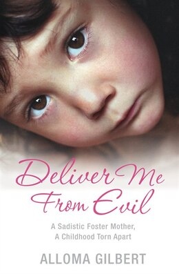 Book Deliver Me From Evil: A Sadistic Foster Mother, A Childhood Torn Apart by Alloma Gilbert