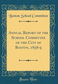Annual Report of the School Committee of the City of Boston, 1858-9 (Classic Reprint) by Boston School Committee