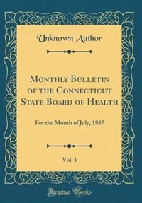 Monthly Bulletin of the Connecticut State Board of Health, Vol. 1: For the Month of July, 1887 (Classic Reprint) by Unknown Author