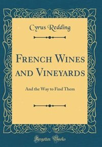 French Wines and Vineyards: And the Way to Find Them (Classic Reprint) by Cyrus Redding