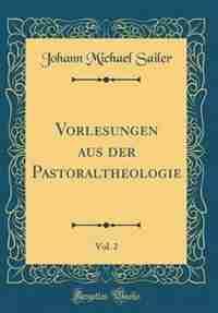 Vorlesungen aus der Pastoraltheologie, Vol. 2 (Classic Reprint) by Johann Michael Sailer