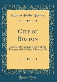 City of Boston: Nineteenth Annual Report of the Trustees of the Public Library, 1871 (Classic Reprint) by Boston Public Library