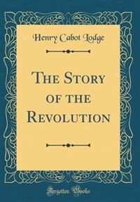 The Story of the Revolution (Classic Reprint) by Henry Cabot Lodge