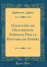 Colección de Documentos Inéditos Papa la Historia de España (Classic Reprint) by Unknown Author