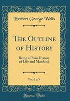 The Outline of History, Vol. 1 of 4: Being a Plain History of Life and Mankind (Classic Reprint)