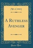A Ruthless Avenger (Classic Reprint)