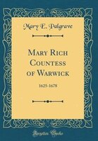 Mary Rich Countess of Warwick: 1625-1678 (Classic Reprint)